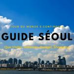 Guide Pratique pour Séoul (Corée du Sud) : Budget, Astuces, Adresses, Que Visiter, Conseils, Digital Nomad